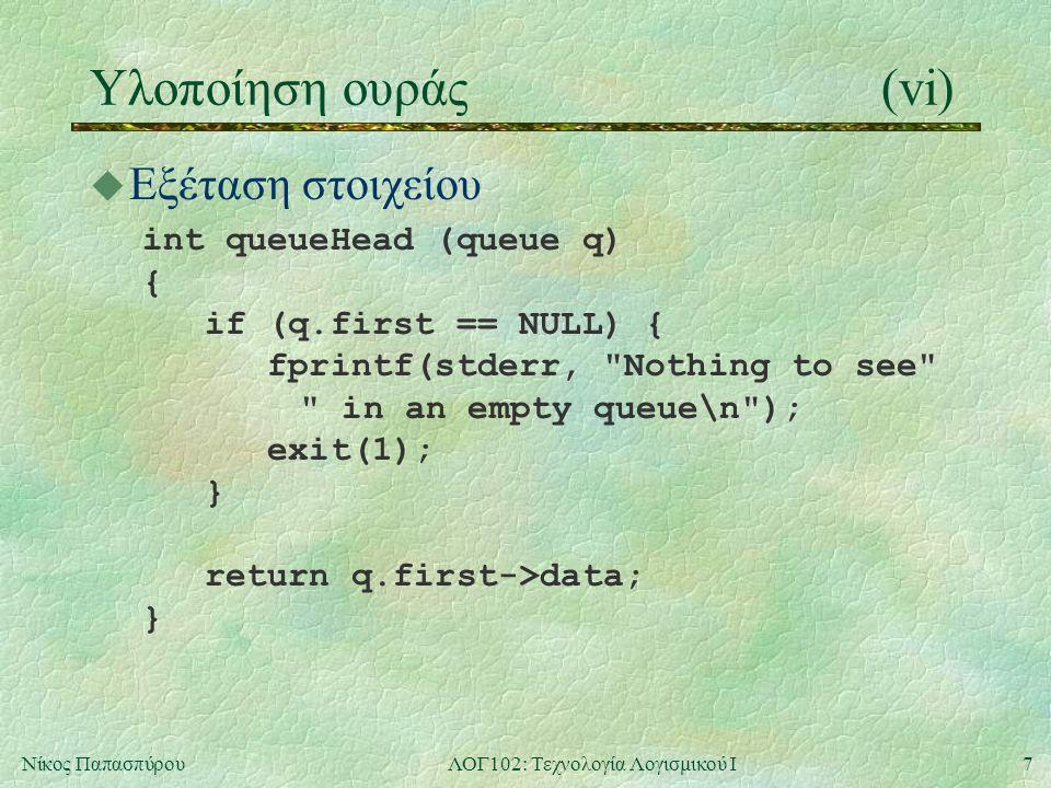 7Νίκος ΠαπασπύρουΛΟΓ102: Τεχνολογία Λογισμικού Ι Υλοποίηση ουράς(vi) u Εξέταση στοιχείου int queueHead (queue q) { if (q.first == NULL) { fprintf(stderr, Nothing to see in an empty queue\n ); exit(1); } return q.first->data; }