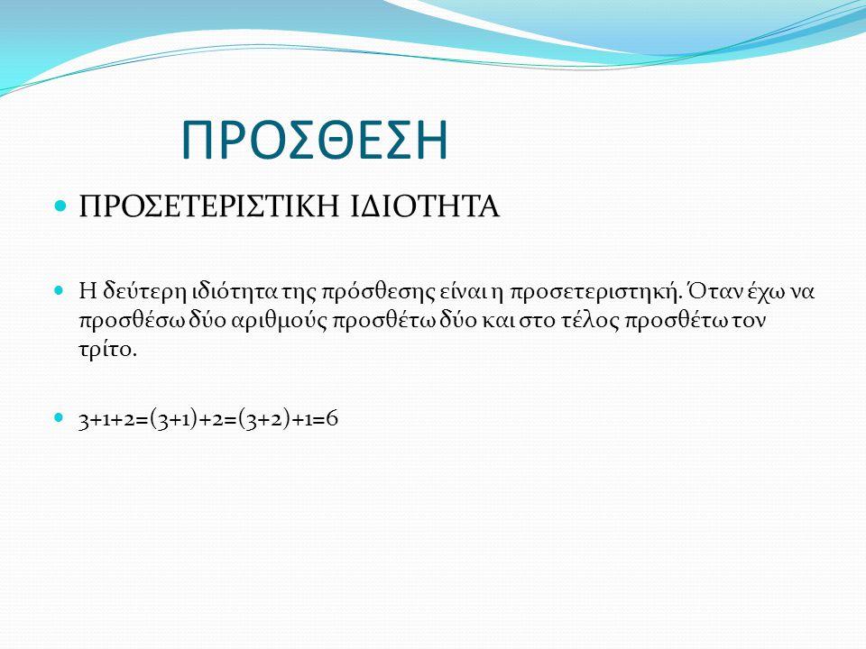 ΠΡΟΣΘΕΣΗ ΠΡΟΣΕΤΕΡΙΣΤΙΚΗ ΙΔΙΟΤΗΤΑ Η δεύτερη ιδιότητα της πρόσθεσης είναι η προσετεριστηκή.