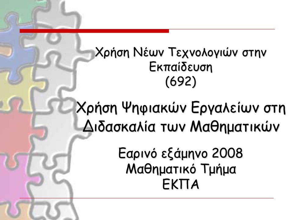 Xρήση Νέων Τεχνολογιών στην Εκπαίδευση (692) Χρήση Ψηφιακών Εργαλείων στη Διδασκαλία των Μαθηματικών Εαρινό εξάμηνο 2008 Μαθηματικό Τμήμα ΕΚΠΑ