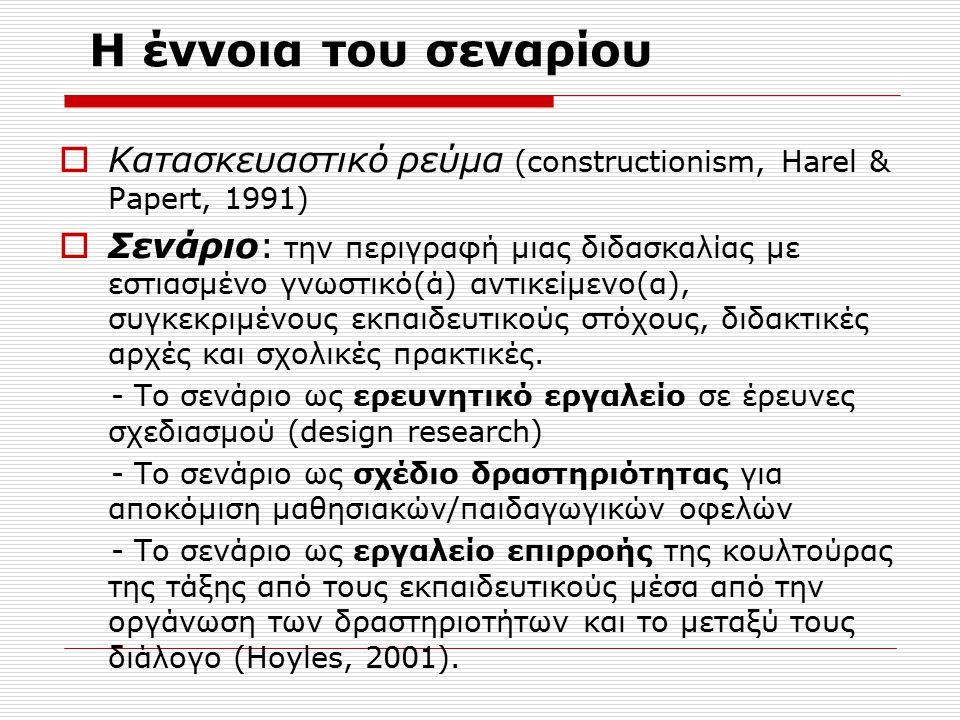 H έννοια του σεναρίου  Κατασκευαστικό ρεύμα (constructionism, Harel & Papert, 1991)  Σενάριο: την περιγραφή μιας διδασκαλίας με εστιασμένο γνωστικό(ά) αντικείμενο(α), συγκεκριμένους εκπαιδευτικούς στόχους, διδακτικές αρχές και σχολικές πρακτικές.
