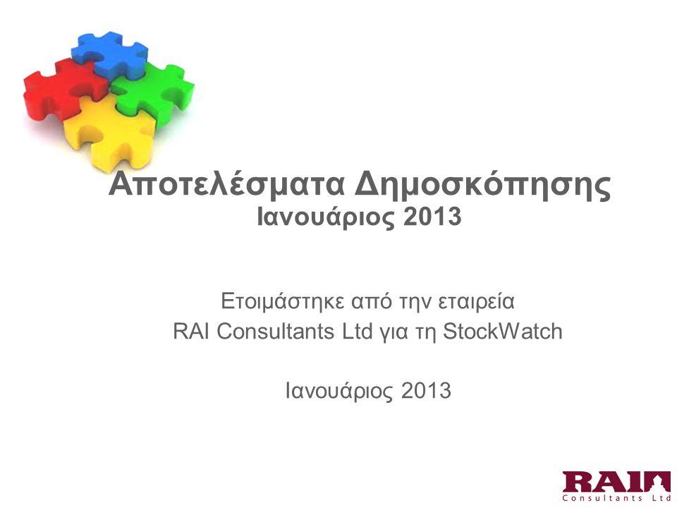 Αποτελέσματα Δημοσκόπησης Ιανουάριος 2013 Ετοιμάστηκε από την εταιρεία RAI Consultants Ltd για τη StockWatch Ιανουάριος 2013