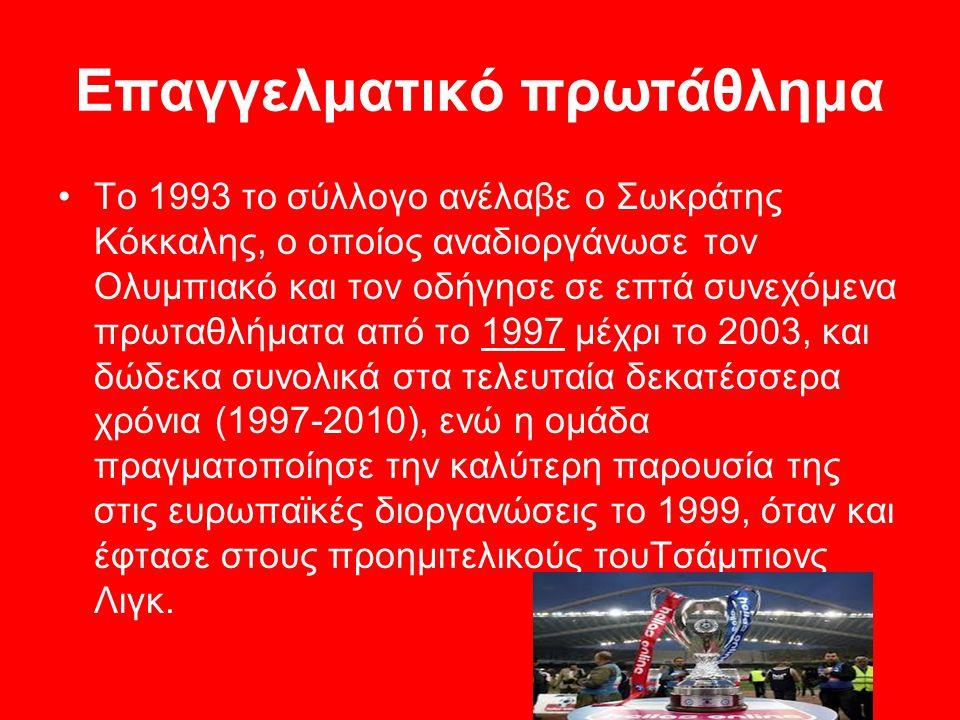 Επαγγελματικό πρωτάθλημα Το 1993 το σύλλογο ανέλαβε ο Σωκράτης Κόκκαλης, ο οποίος αναδιοργάνωσε τον Ολυμπιακό και τον οδήγησε σε επτά συνεχόμενα πρωταθλήματα από το 1997 μέχρι το 2003, και δώδεκα συνολικά στα τελευταία δεκατέσσερα χρόνια (1997-2010), ενώ η ομάδα πραγματοποίησε την καλύτερη παρουσία της στις ευρωπαϊκές διοργανώσεις το 1999, όταν και έφτασε στους προημιτελικούς τουΤσάμπιονς Λιγκ.