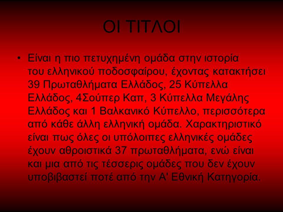 ΟΙ ΤΙΤΛΟΙ Είναι η πιο πετυχημένη ομάδα στην ιστορία του ελληνικού ποδοσφαίρου, έχοντας κατακτήσει 39 Πρωταθλήματα Ελλάδος, 25 Κύπελλα Ελλάδος, 4Σούπερ Καπ, 3 Κύπελλα Μεγάλης Ελλάδος και 1 Βαλκανικό Κύπελλο, περισσότερα από κάθε άλλη ελληνική ομάδα.