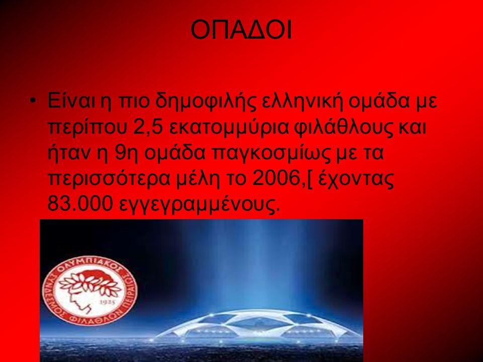 ΟΠΑΔΟΙ Είναι η πιο δημοφιλής ελληνική ομάδα με περίπου 2,5 εκατομμύρια φιλάθλους και ήταν η 9η ομάδα παγκοσμίως με τα περισσότερα μέλη το 2006,[ έχοντας 83.000 εγγεγραμμένους.