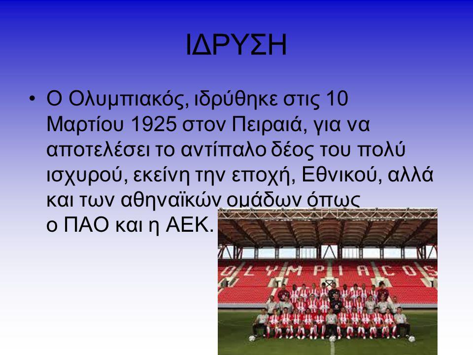 ΙΔΡΥΣΗ Ο Ολυμπιακός, ιδρύθηκε στις 10 Μαρτίου 1925 στον Πειραιά, για να αποτελέσει το αντίπαλο δέος του πολύ ισχυρού, εκείνη την εποχή, Εθνικού, αλλά και των αθηναϊκών ομάδων όπως ο ΠΑΟ και η ΑΕΚ.