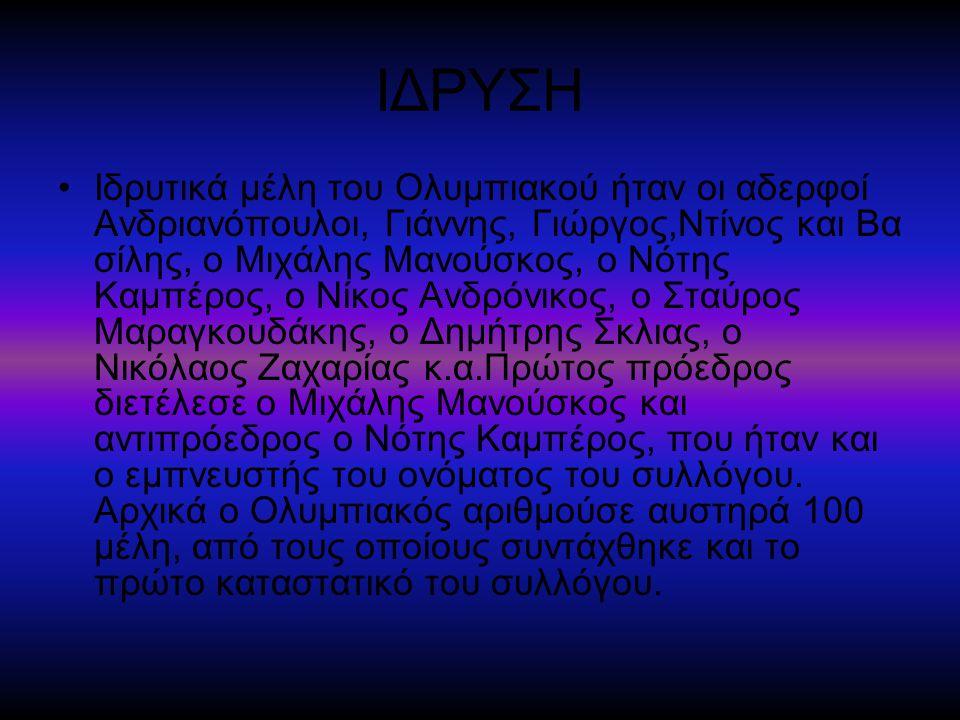 ΙΔΡΥΣΗ Ιδρυτικά μέλη του Ολυμπιακού ήταν οι αδερφοί Ανδριανόπουλοι, Γιάννης, Γιώργος,Ντίνος και Βα σίλης, ο Μιχάλης Μανούσκος, ο Νότης Καμπέρος, ο Νίκος Ανδρόνικος, ο Σταύρος Μαραγκουδάκης, ο Δημήτρης Σκλιας, ο Νικόλαος Ζαχαρίας κ.α.Πρώτος πρόεδρος διετέλεσε ο Μιχάλης Μανούσκος και αντιπρόεδρος ο Νότης Καμπέρος, που ήταν και ο εμπνευστής του ονόματος του συλλόγου.