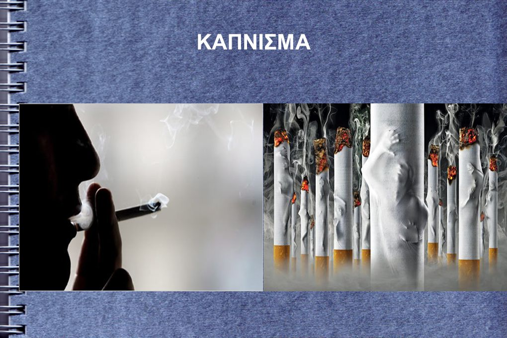 ● Κάπνισμα ονομάζεται η πρακτική της εισπνοής καπνού προερχόμενου από την καύση φύλλων του φυτού καπνός.