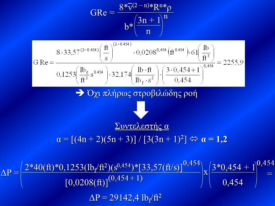 GRe = 8*v (2 – n) *R n *ρ b* 3n + 1 n n  Όχι πλήρως στροβιλώδης ροή Συντελεστής α α = [(4n + 2)(5n + 3)] / [3(3n + 1) 2 ]  α = 1,2 ΔΡ = 0,454 2*40(f