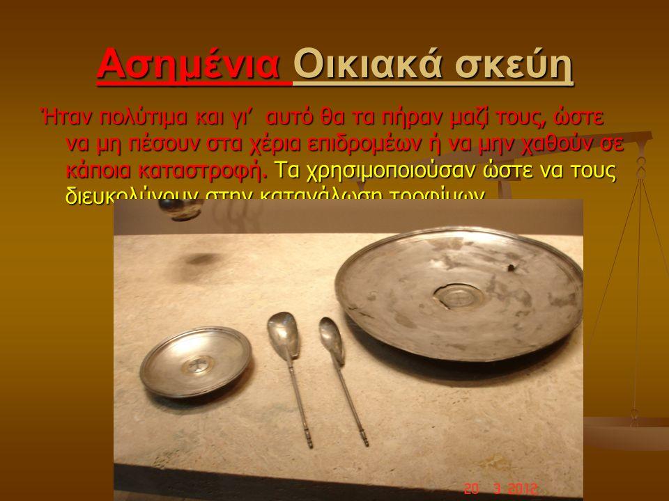Ασημένια Οικιακά σκεύη Ήταν πολύτιμα και γι' αυτό θα τα πήραν μαζί τους, ώστε να μη πέσουν στα χέρια επιδρομέων ή να μην χαθούν σε κάποια καταστροφή.