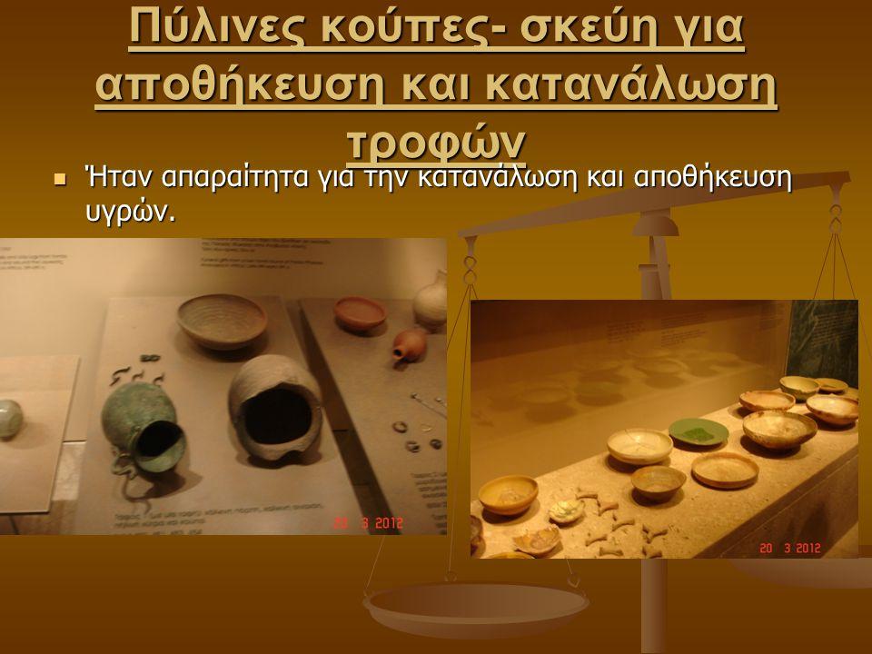 Πύλινες κούπες- σκεύη για αποθήκευση και κατανάλωση τροφών Ήταν απαραίτητα για την κατανάλωση και αποθήκευση υγρών. Ήταν απαραίτητα για την κατανάλωση