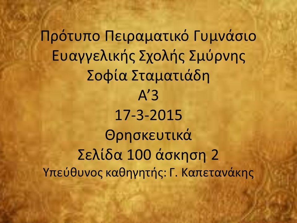 Πρότυπο Πειραματικό Γυμνάσιο Ευαγγελικής Σχολής Σμύρνης Σοφία Σταματιάδη Α'3 17-3-2015 Θρησκευτικά Σελίδα 100 άσκηση 2 Υπεύθυνος καθηγητής: Γ.