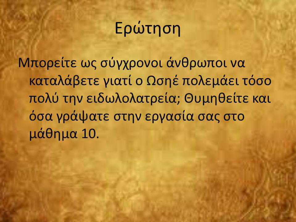 Ερώτηση Μπορείτε ως σύγχρονοι άνθρωποι να καταλάβετε γιατί ο Ωσηέ πολεμάει τόσο πολύ την ειδωλολατρεία; Θυμηθείτε και όσα γράψατε στην εργασία σας στο μάθημα 10.