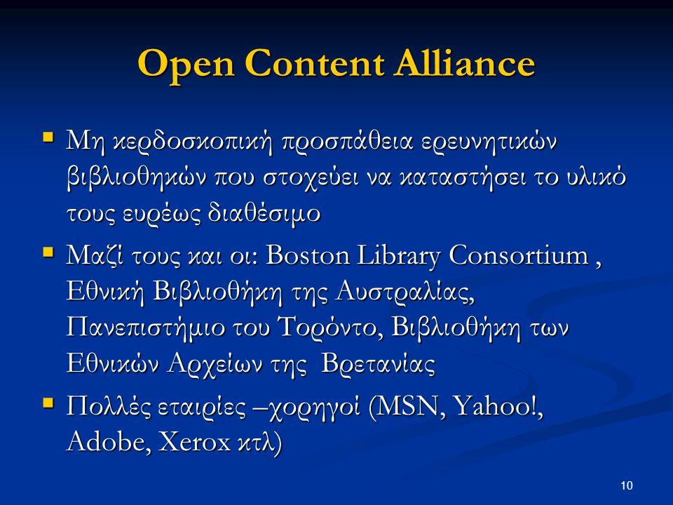 10 Open Content Alliance  Μη κερδοσκοπική προσπάθεια ερευνητικών βιβλιοθηκών που στοχεύει να καταστήσει το υλικό τους ευρέως διαθέσιμο  Μαζί τους και οι: Boston Library Consortium, Εθνική Βιβλιοθήκη της Αυστραλίας, Πανεπιστήμιο του Τορόντο, Βιβλιοθήκη των Εθνικών Αρχείων της Βρετανίας  Πολλές εταιρίες –χορηγοί (MSN, Yahoo!, Adobe, Xerox κτλ)