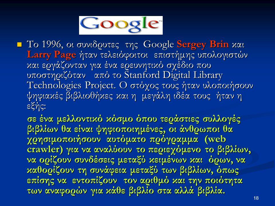 18 Το 1996, οι συνιδρυτες της Google Sergey Brin και Larry Page ήταν τελειόφοιτοι επιστήμης υπολογιστών και εργάζονταν για ένα ερευνητικό σχέδιο που υποστηριζόταν από το Stanford Digital Library Technologies Project.