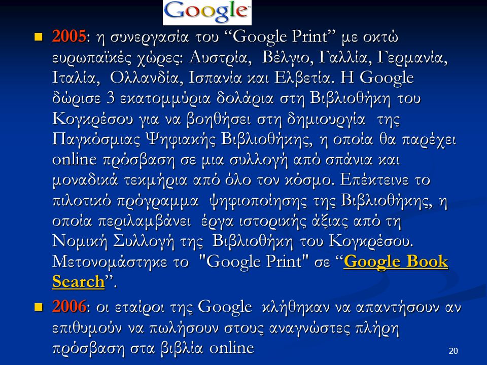20 2005: η συνεργασία του Google Print με οκτώ ευρωπαϊκές χώρες: Αυστρία, Βέλγιο, Γαλλία, Γερμανία, Ιταλία, Ολλανδία, Ισπανία και Ελβετία.