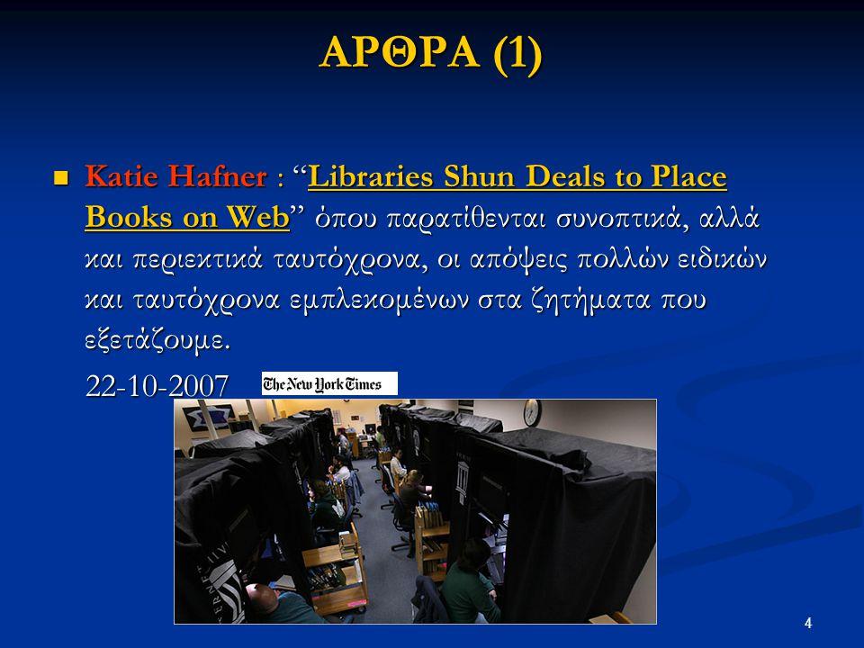 4 ΑΡΘΡΑ (1) Katie Hafner : Libraries Shun Deals to Place Books on Web όπου παρατίθενται συνοπτικά, αλλά και περιεκτικά ταυτόχρονα, οι απόψεις πολλών ειδικών και ταυτόχρονα εμπλεκομένων στα ζητήματα που εξετάζουμε.