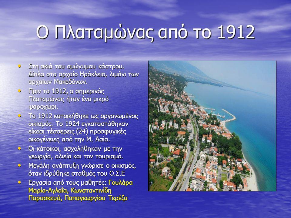 Ο Πλαταμώνας από το 1912 Στη σκιά του ομώνυμου κάστρου. Δίπλα στο αρχαίο Ηράκλειο, λιμάνι των αρχαίων Μακεδόνων. Στη σκιά του ομώνυμου κάστρου. Δίπλα