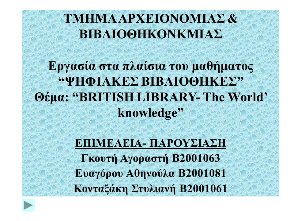 ΤΜΗΜΑ ΑΡΧΕΙΟΝΟΜΙΑΣ & ΒΙΒΛΙΟΘΗΚΟΝΚΜΙΑΣ Εργασία στα πλαίσια του μαθήματος ΨΗΦΙΑΚΕΣ ΒΙΒΛΙΟΘΗΚΕΣ Θέμα: BRITISH LIBRARY- The World' knowledge ΕΠΙΜΕΛΕΙΑ- ΠΑΡΟΥΣΙΑΣΗ Γκουτή Αγοραστή Β2001063 Ευαγόρου Αθηνούλα Β2001081 Κονταξάκη Στυλιανή Β2001061
