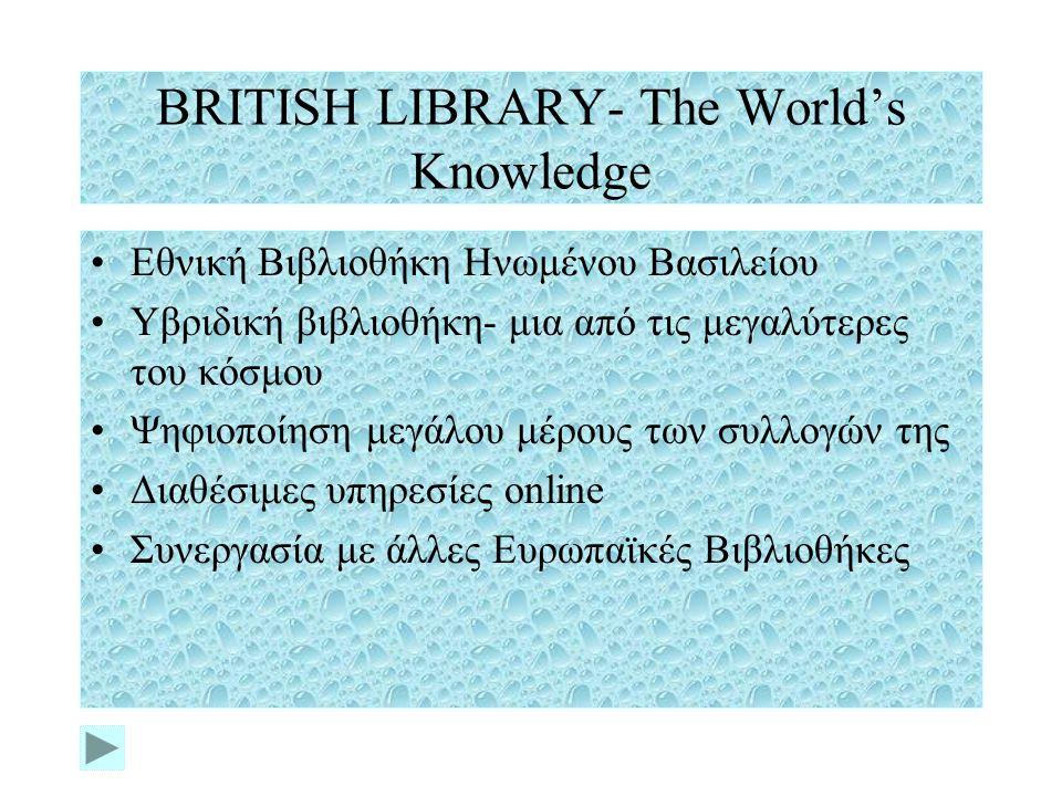 BRITISH LIBRARY- The World's Knowledge Εθνική Βιβλιοθήκη Ηνωμένου Βασιλείου Υβριδική βιβλιοθήκη- μια από τις μεγαλύτερες του κόσμου Ψηφιοποίηση μεγάλου μέρους των συλλογών της Διαθέσιμες υπηρεσίες online Συνεργασία με άλλες Ευρωπαϊκές Βιβλιοθήκες