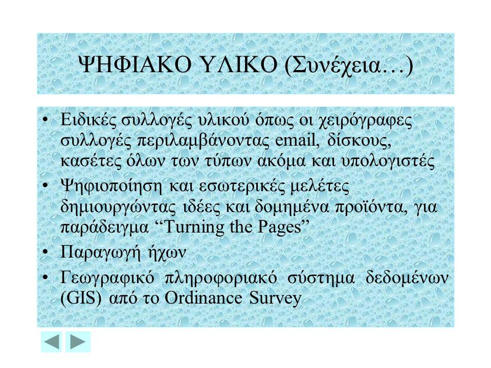 ΨΗΦΙΑΚΟ ΥΛΙΚΟ (Συνέχεια…) Ειδικές συλλογές υλικού όπως οι χειρόγραφες συλλογές περιλαμβάνοντας email, δίσκους, κασέτες όλων των τύπων ακόμα και υπολογιστές Ψηφιοποίηση και εσωτερικές μελέτες δημιουργώντας ιδέες και δομημένα προϊόντα, για παράδειγμα Turning the Pages Παραγωγή ήχων Γεωγραφικό πληροφοριακό σύστημα δεδομένων (GIS) από το Ordinance Survey