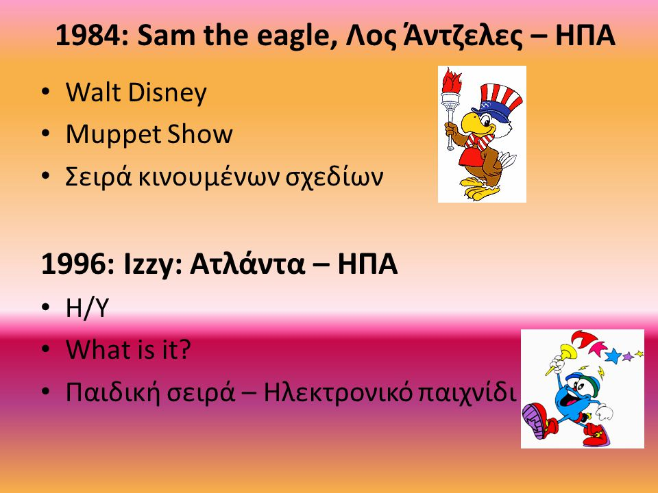 1984: Sam the eagle, Λος Άντζελες – ΗΠΑ Walt Disney Muppet Show Σειρά κινουμένων σχεδίων 1996: Izzy: Ατλάντα – ΗΠΑ Η/Υ What is it? Παιδική σειρά – Ηλε