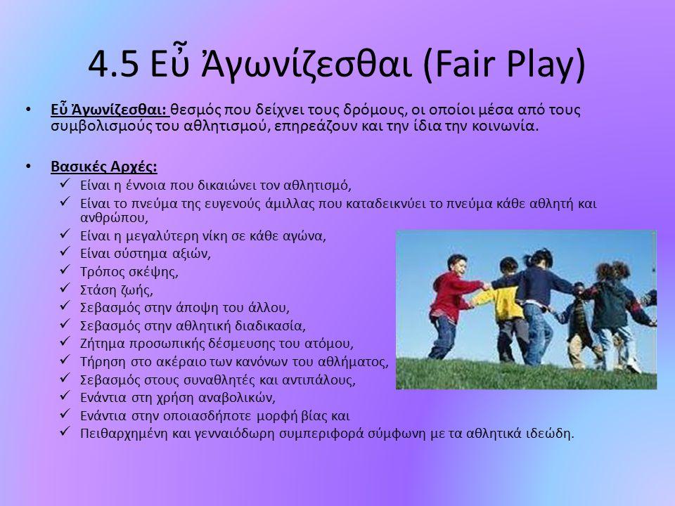 4.5 Εὖ Ἀγωνίζεσθαι (Fair Play) Εὖ Ἀγωνίζεσθαι: θεσμός που δείχνει τους δρόμους, οι οποίοι μέσα από τους συμβολισμούς του αθλητισμού, επηρεάζουν και τη