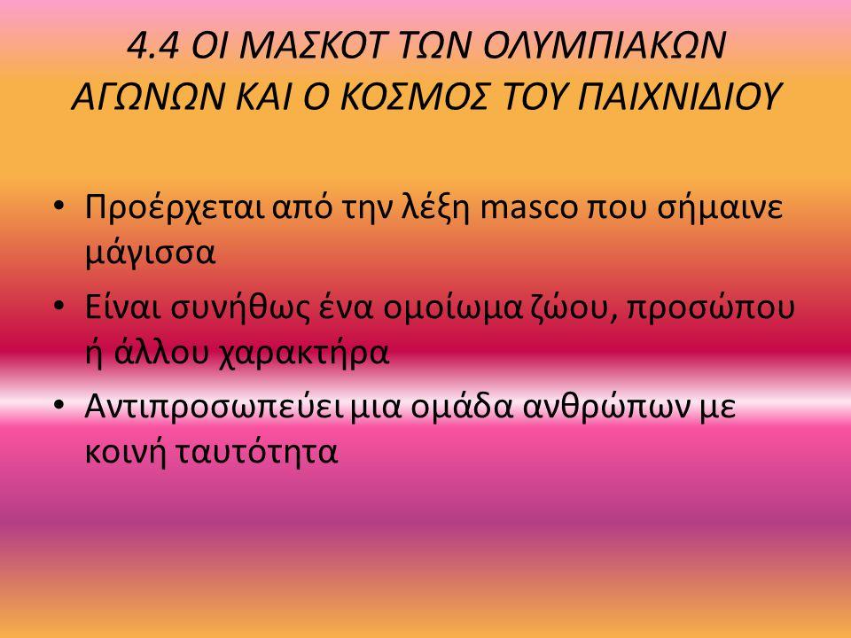 4.4 ΟΙ ΜΑΣΚΟΤ ΤΩΝ ΟΛΥΜΠΙΑΚΩΝ ΑΓΩΝΩΝ ΚΑΙ Ο ΚΟΣΜΟΣ ΤΟΥ ΠΑΙΧΝΙΔΙΟΥ Προέρχεται από την λέξη masco που σήμαινε μάγισσα Είναι συνήθως ένα ομοίωμα ζώου, προσ
