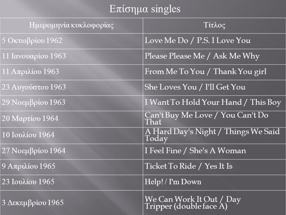 Επίσημα singles Ημερομηνία κυκλοφορίας Τίτλος 5 Οκτωβρίου 1962 Love Me Do / P.S. I Love You 11 Ιανουαρίου 1963 Please Please Me / Ask Me Why 11 Απριλί