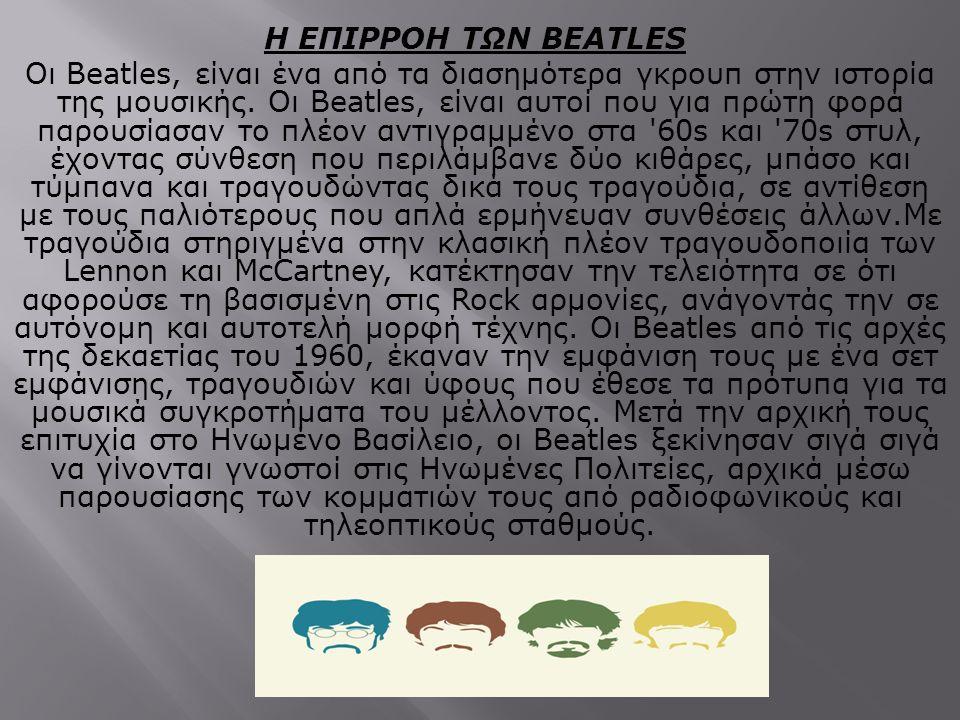 H EΠΙΡΡΟΗ ΤΩΝ BEATLES Oι Beatles, είναι ένα από τα διασημότερα γκρουπ στην ιστορία της μουσικής. Oι Beatles, είναι αυτοί που για πρώτη φορά παρουσίασα