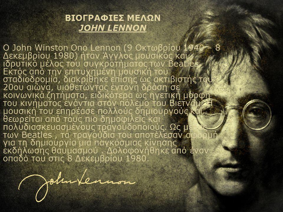 ΒΙΟΓΡΑΦΙΕΣ ΜΕΛΩΝ JOHN LENNON Ο John Winston Ono Lennon (9 Οκτωβρίου 1940 – 8 Δεκεμβρίου 1980) ήταν Άγγλος μουσικός και ιδρυτικό μέλος του συγκροτήματο