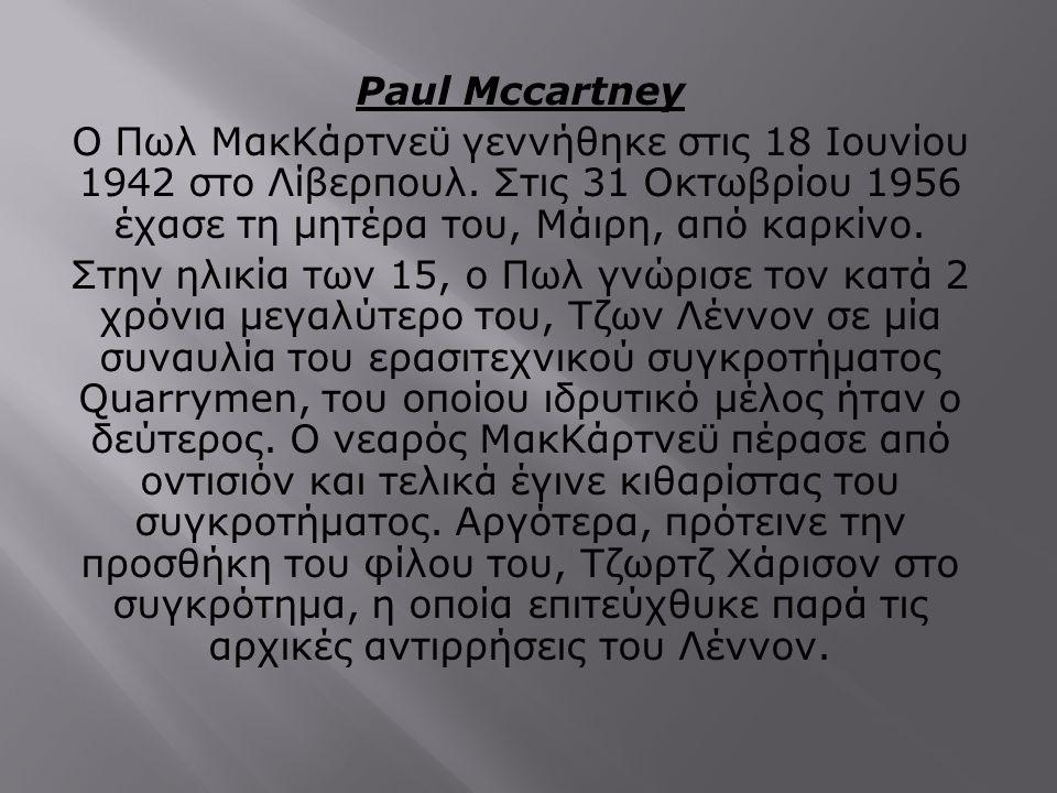 Paul Mccartney Ο Πωλ ΜακΚάρτνεϋ γεννήθηκε στις 18 Ιουνίου 1942 στο Λίβερπουλ. Στις 31 Οκτωβρίου 1956 έχασε τη μητέρα του, Μάιρη, από καρκίνο. Στην ηλι