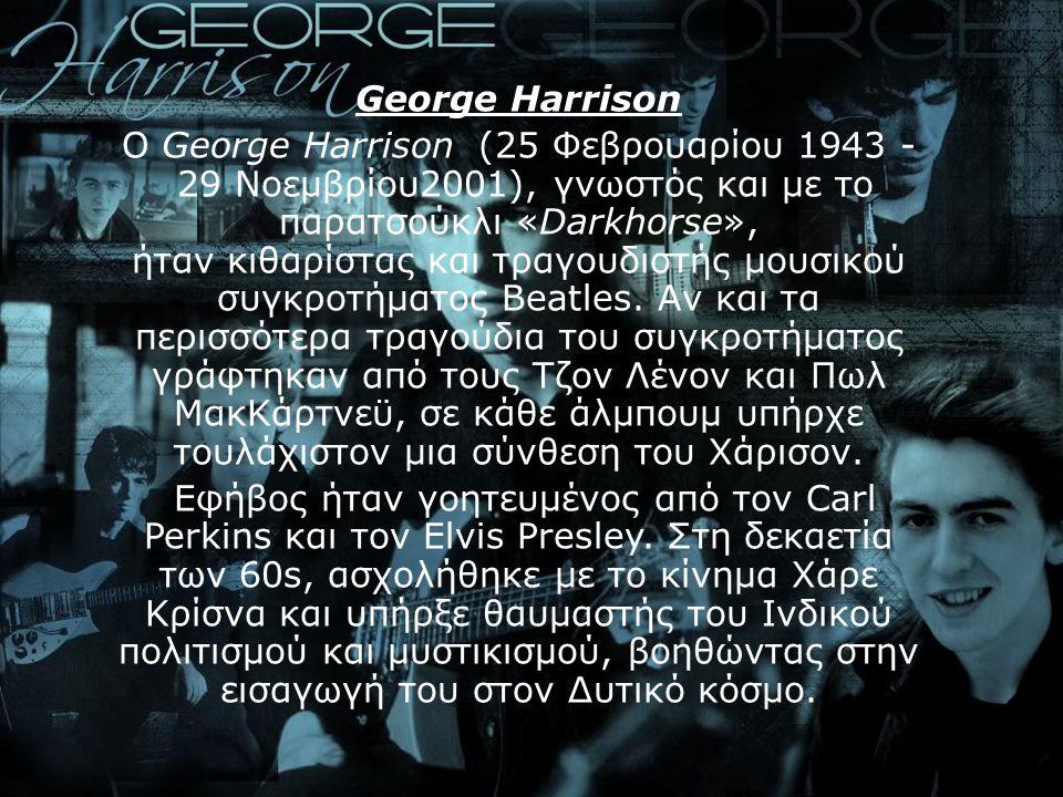 George Harrison Ο George Harrison (25 Φεβρουαρίου 1943 - 29 Νοεμβρίου2001), γνωστός και με το παρατσούκλι «Darkhorse», ήταν κιθαρίστας και τραγουδιστή