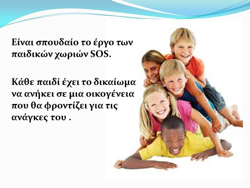 Είναι σπουδαίο το έργο των παιδικών χωριών SOS. Κάθε παιδί έχει το δικαίωμα να ανήκει σε μια οικογένεια που θα φροντίζει για τις ανάγκες του.