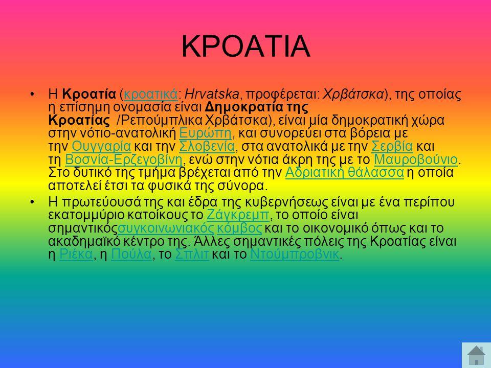 ΚΡΟΑΤΙΑ Η Κροατία (κροατικά: Hrvatska, προφέρεται: Χρβάτσκα), της οποίας η επίσημη ονομασία είναι Δημοκρατία της Κροατίας /Ρεπούμπλικα Χρβάτσκα), είνα