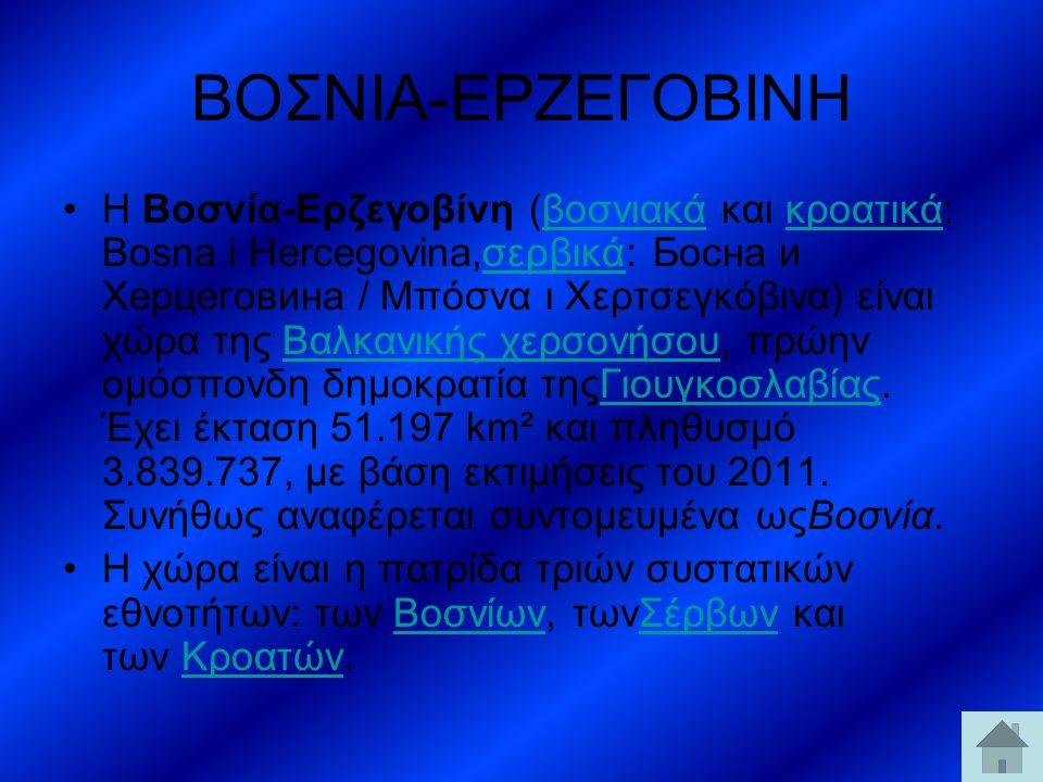 ΒΟΣΝΙΑ-ΕΡΖΕΓΟΒΙΝΗ H Βοσνία-Ερζεγοβίνη (βοσνιακά και κροατικά: Bosna i Hercegovina,σερβικά: Босна и Херцеговина / Μπόσνα ι Χερτσεγκόβινα) είναι χώρα τη