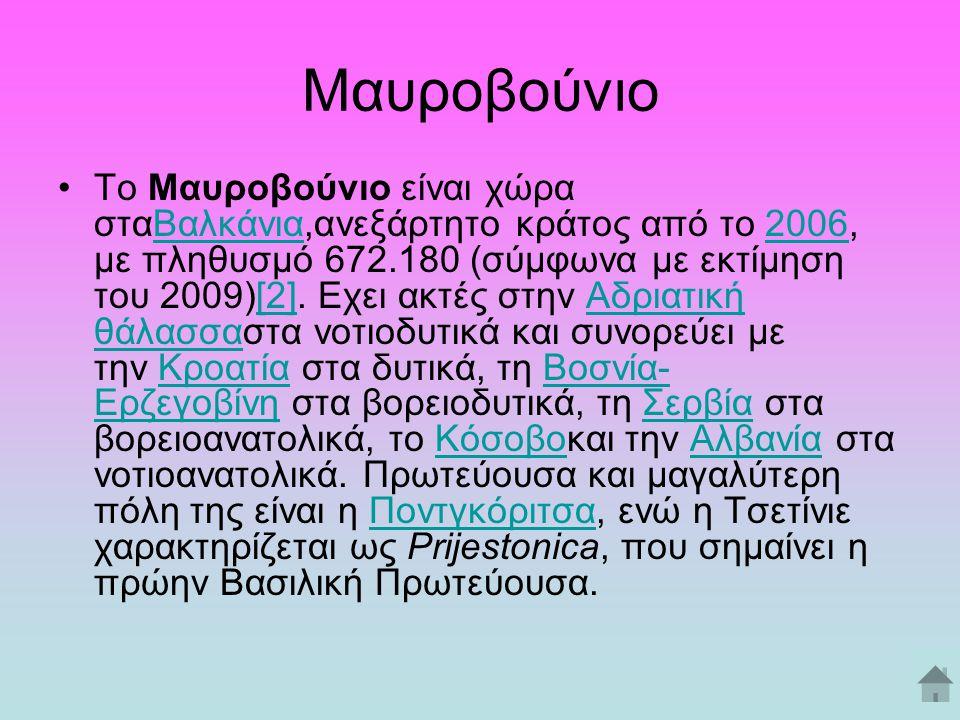 Μαυροβούνιο Το Μαυροβούνιο είναι χώρα σταΒαλκάνια,ανεξάρτητο κράτος από το 2006, με πληθυσμό 672.180 (σύμφωνα με εκτίμηση του 2009)[2]. Εχει ακτές στη