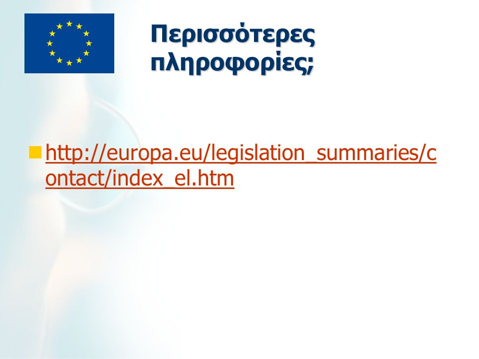 Περισσότερες πληροφορίες; http://europa.eu/legislation_summaries/c ontact/index_el.htm http://europa.eu/legislation_summaries/c ontact/index_el.htm