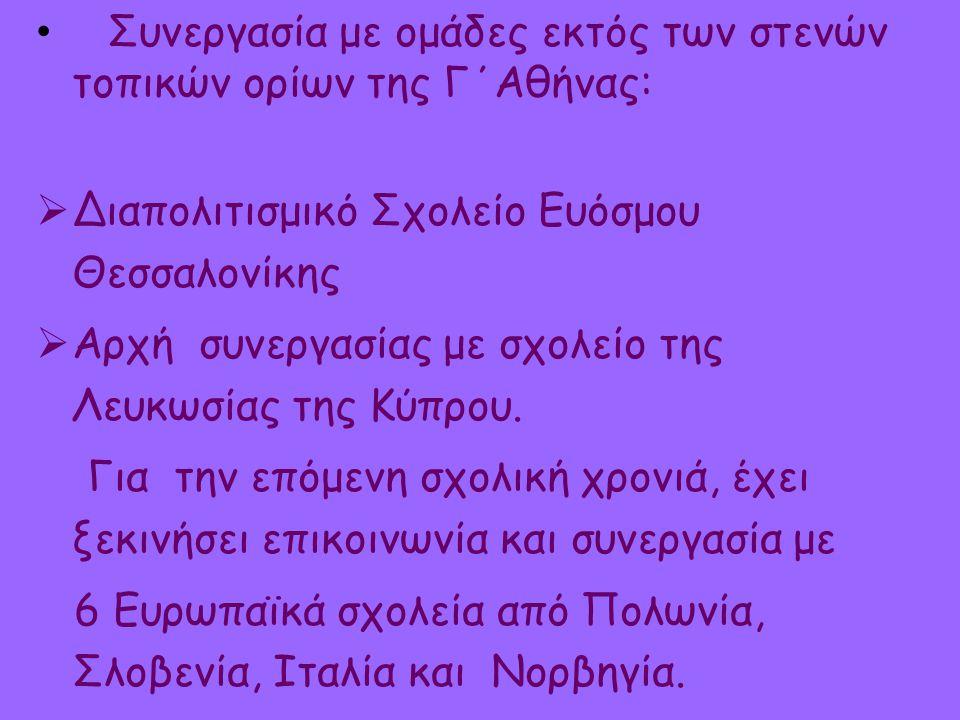 Συνεργασία με ομάδες εκτός των στενών τοπικών ορίων της Γ΄Αθήνας:  Διαπολιτισμικό Σχολείο Ευόσμου Θεσσαλονίκης  Αρχή συνεργασίας με σχολείο της Λευκωσίας της Κύπρου.
