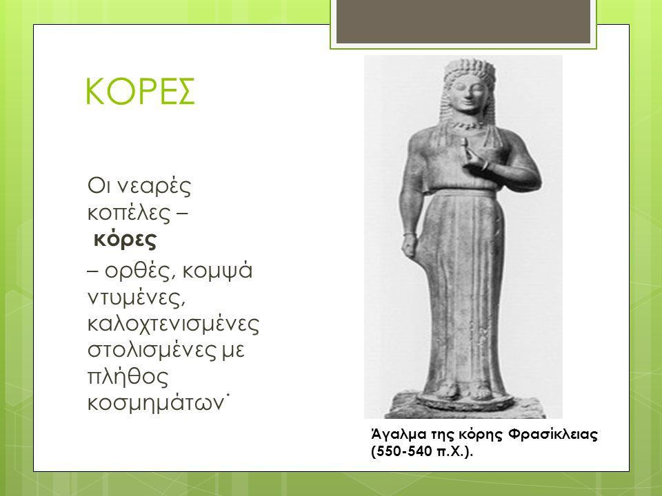 ΚΟΡΕΣ Οι νεαρές κοπέλες – κόρες – ορθές, κομψά ντυμένες, καλοχτενισμένες στολισμένες με πλήθος κοσμημάτων˙ Άγαλμα της κόρης Φρασίκλειας (550-540 π.Χ.)
