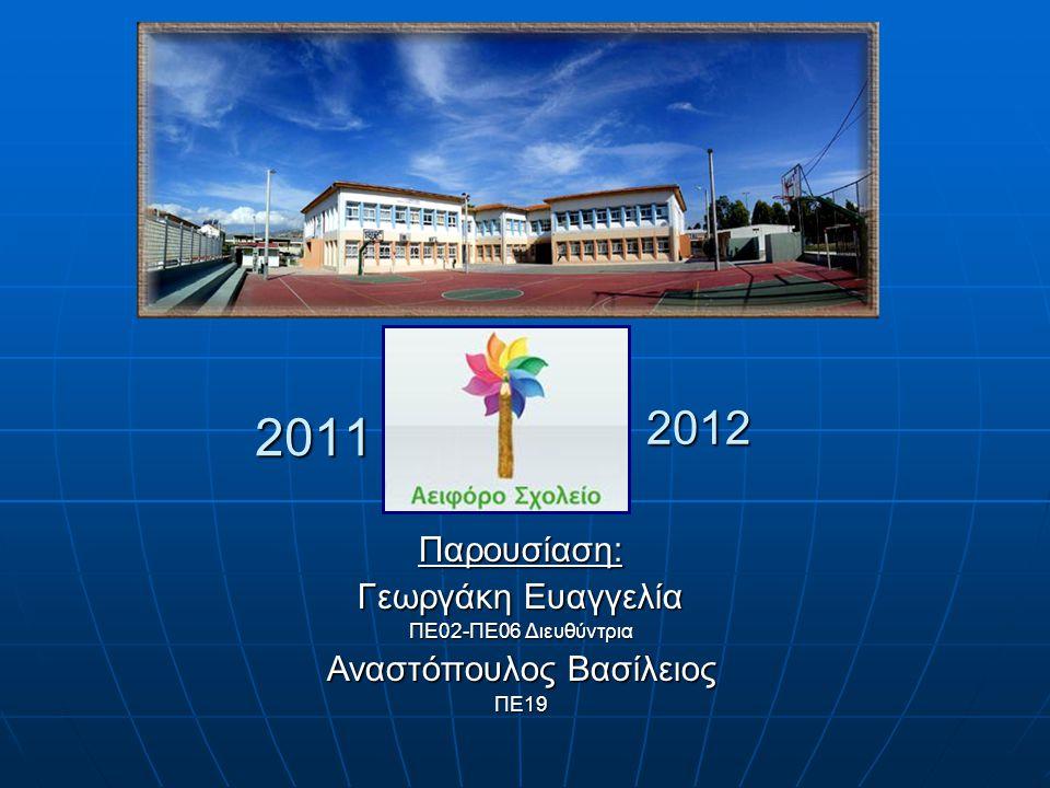 2011 Παρουσίαση: Γεωργάκη Ευαγγελία ΠΕ02-ΠΕ06 Διευθύντρια Αναστόπουλος Βασίλειος ΠΕ19 2012