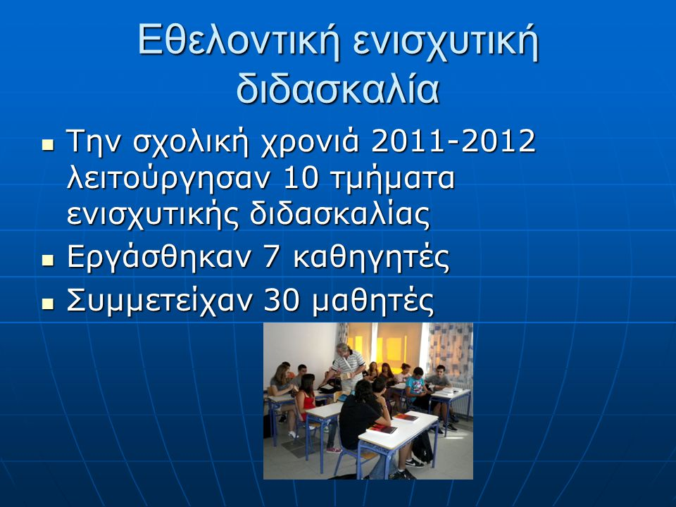 Εθελοντική ενισχυτική διδασκαλία Την σχολική χρονιά 2011-2012 λειτούργησαν 10 τμήματα ενισχυτικής διδασκαλίας Την σχολική χρονιά 2011-2012 λειτούργησα