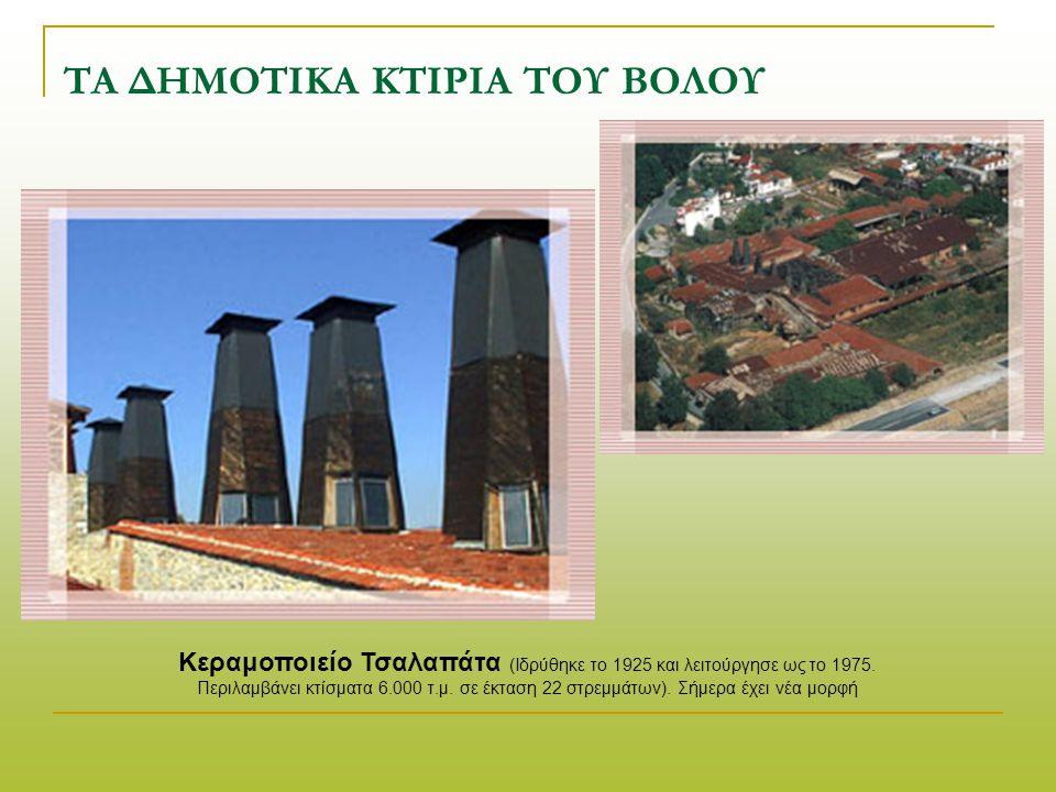 ΤΑ ΔΗΜΟΤΙΚΑ ΚΤΙΡΙΑ ΤΟΥ ΒΟΛΟΥ Κεραμοποιείο Τσαλαπάτα (Ιδρύθηκε το 1925 και λειτούργησε ως το 1975.