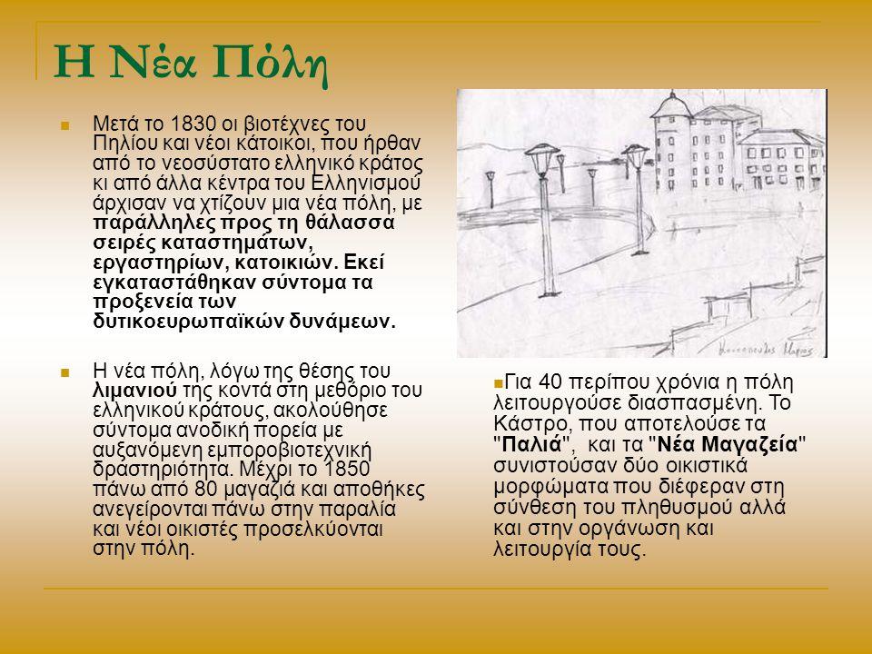 Η Νέα Πόλη Μετά το 1830 οι βιοτέχνες του Πηλίου και νέοι κάτοικοι, που ήρθαν από το νεοσύστατο ελληνικό κράτος κι από άλλα κέντρα του Ελληνισμού άρχισαν να χτίζουν μια νέα πόλη, με παράλληλες προς τη θάλασσα σειρές καταστημάτων, εργαστηρίων, κατοικιών.