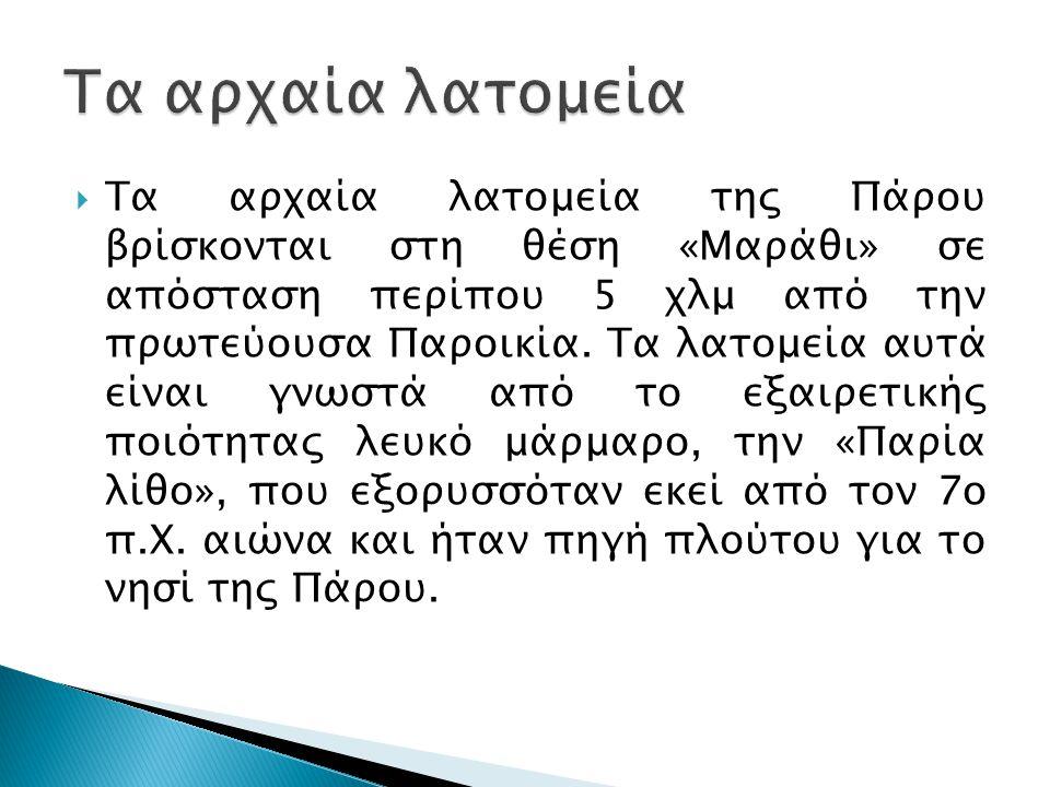  Τα αρχαία λατομεία της Πάρου βρίσκονται στη θέση «Μαράθι» σε απόσταση περίπου 5 χλμ από την πρωτεύουσα Παροικία.