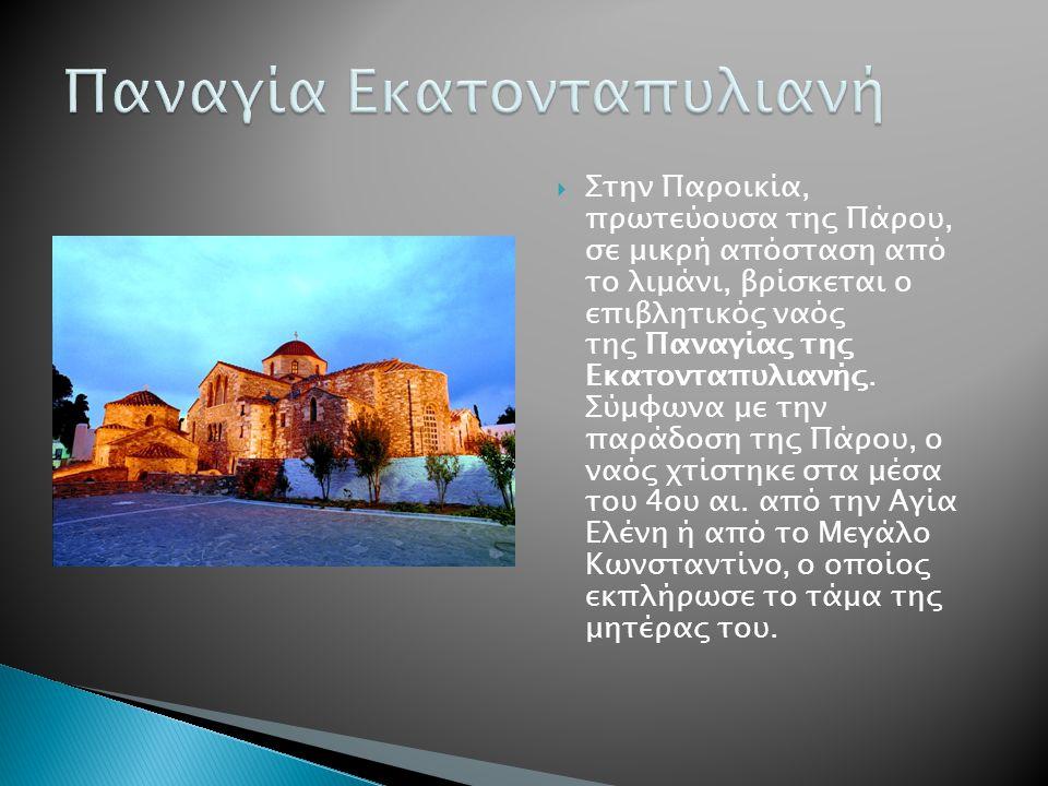  Στην Παροικία, πρωτεύουσα της Πάρου, σε μικρή απόσταση από το λιμάνι, βρίσκεται ο επιβλητικός ναός της Παναγίας της Εκατονταπυλιανής.
