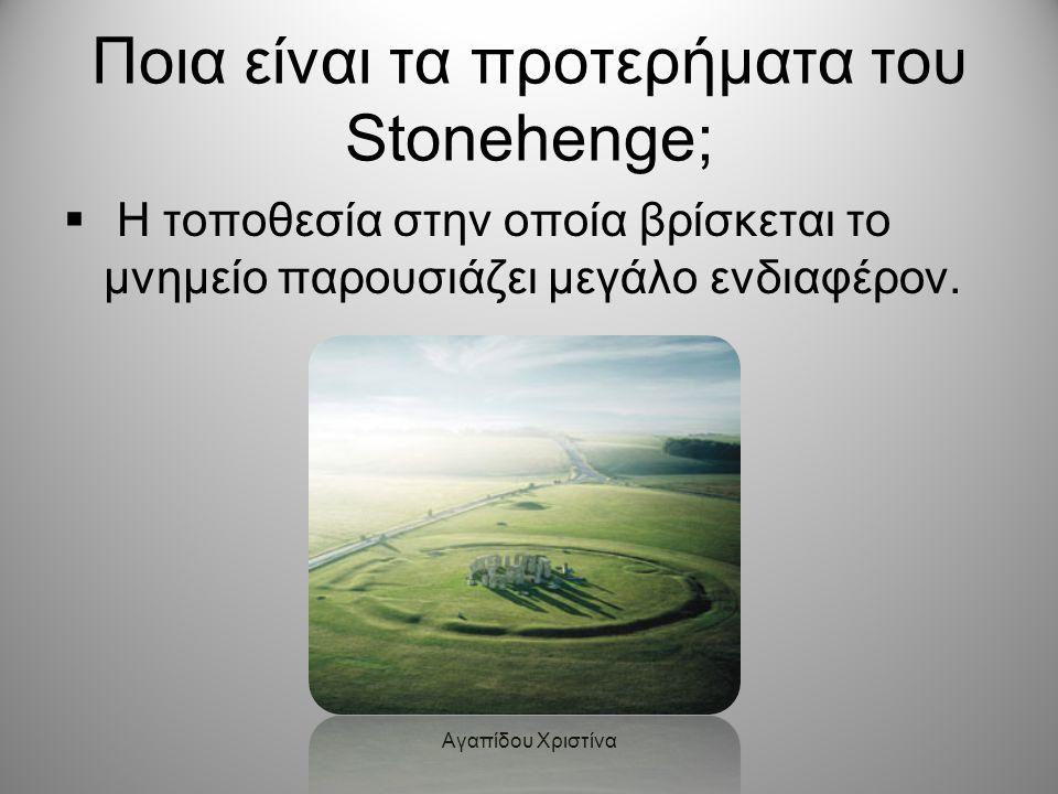 Αγαπίδου Χριστίνα Ποια είναι τα προτερήματα του Stonehenge;  Η τοποθεσία στην οποία βρίσκεται το μνημείο παρουσιάζει μεγάλο ενδιαφέρον.