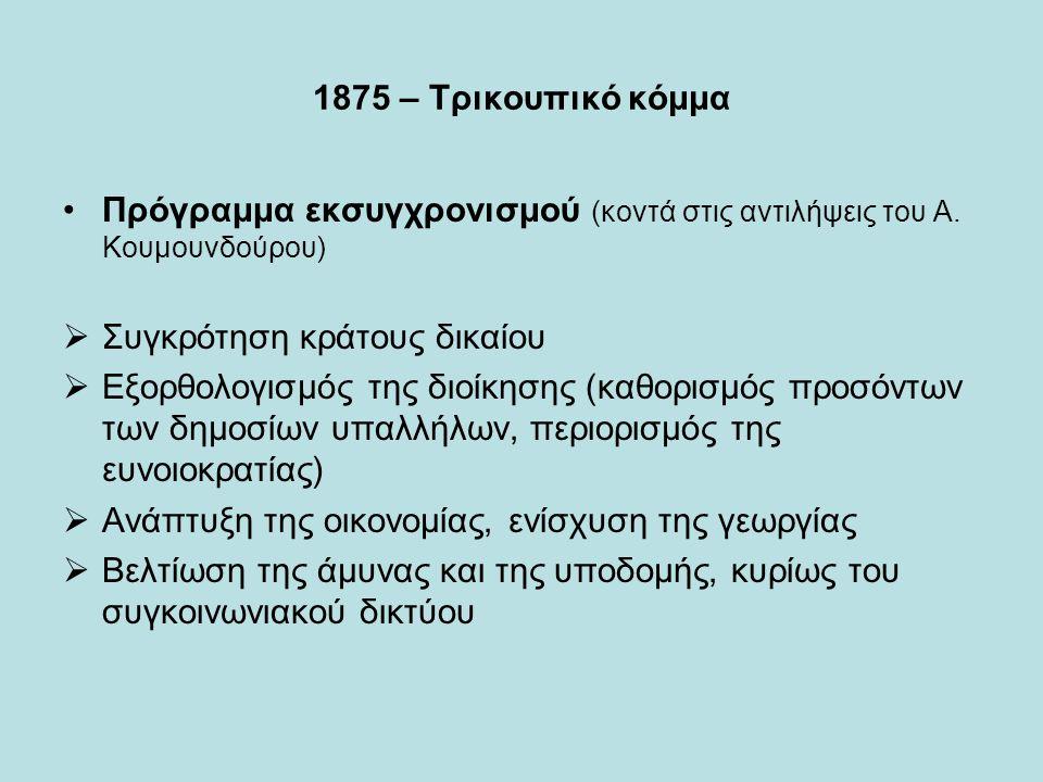 1875 – Τρικουπικό κόμμα Πρόγραμμα εκσυγχρονισμού (κοντά στις αντιλήψεις του Α. Κουμουνδούρου)  Συγκρότηση κράτους δικαίου  Εξορθολογισμός της διοίκη