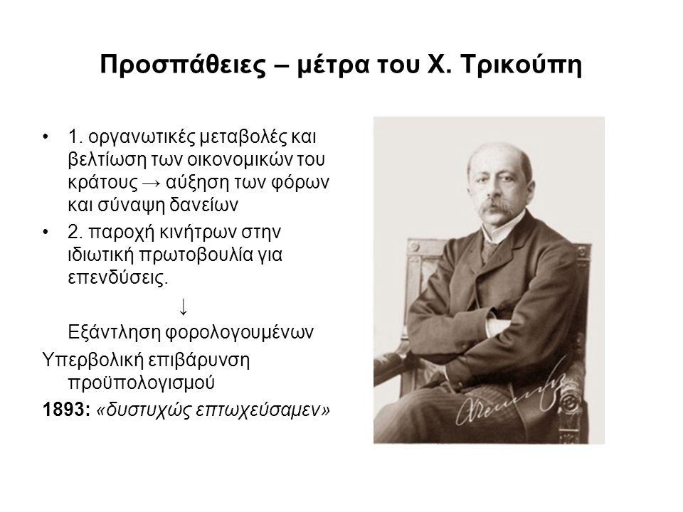Προσπάθειες – μέτρα του Χ. Τρικούπη 1. οργανωτικές μεταβολές και βελτίωση των οικονομικών του κράτους → αύξηση των φόρων και σύναψη δανείων 2. παροχή