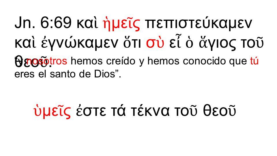 """Jn. 6:69 κα ὶ ἡ με ῖ ς πεπιστεύκαμεν κα ὶ ἐ γνώκαμεν ὅ τι σ ὺ ε ἶ ὁ ἅ γιος το ῦ θεο ῦ. """"y nosotros hemos creído y hemos conocido que tú eres el santo"""