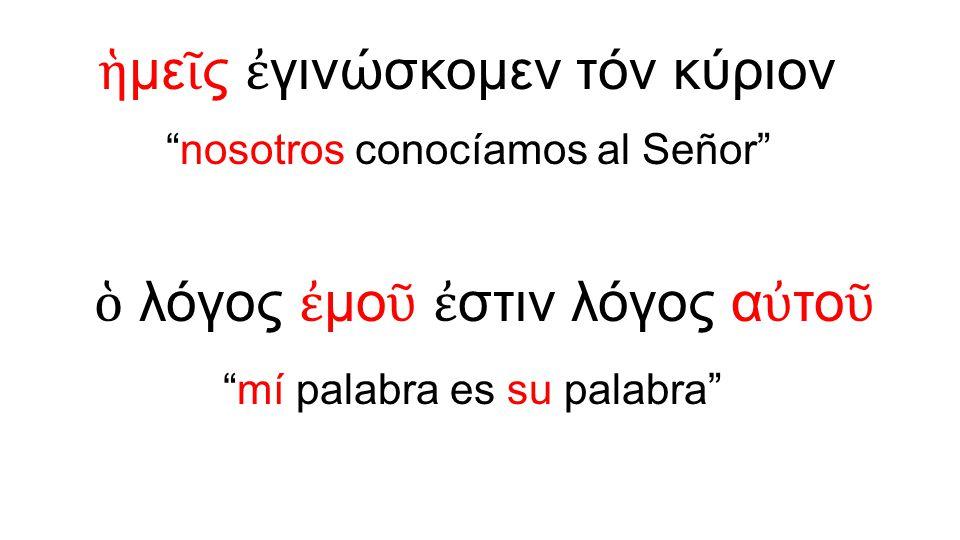 """ἡ με ῖ ς ἐ γινώσκομεν τόν κύριον """"nosotros conocíamos al Señor"""" ὁ λόγος ἐ μο ῦ ἐ στιν λόγος α ὐ το ῦ """"mí palabra es su palabra"""""""